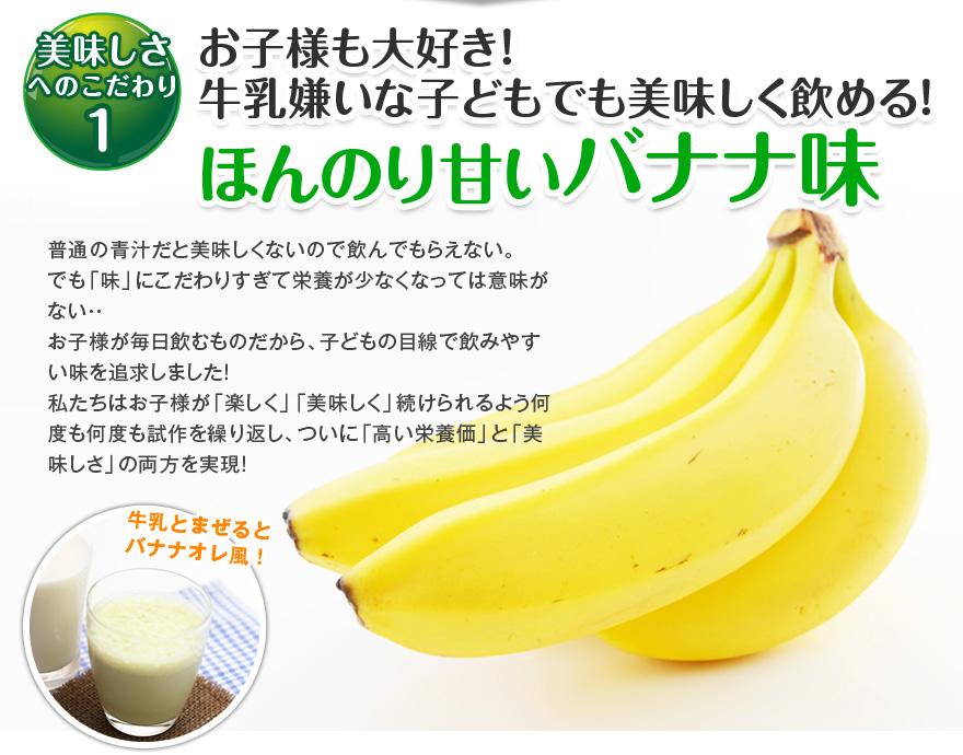 美味しさへのこだわり1 お子様も大好き!牛乳嫌いな子どもでも美味しく飲める!ほんのり甘いバナナ味